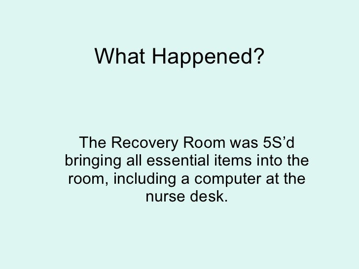 What Happened? The Recovery Room was 5S'd bringing all essential items into the room, including a computer at the nurse de...
