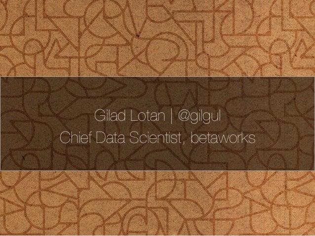 Gilad Lotan | @gilgul  Chief Data Scientist, betaworks