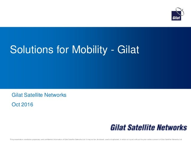 This presentation constitutes proprietary and confidential information of Gilat Satellite Networks Ltd. It may not be disc...