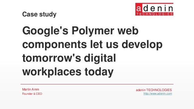 Google's Polymer web components let us develop tomorrow's digital workplaces today Martin Amm Founder & CEO Case study ade...