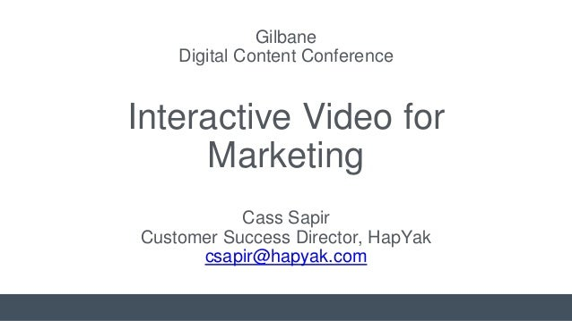 Cass Sapir Customer Success Director, HapYak csapir@hapyak.com Gilbane Digital Content Conference Interactive Video for Ma...