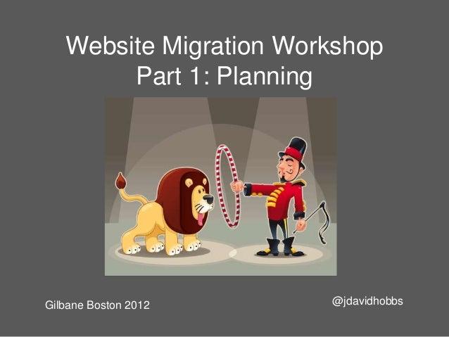 Website Migration Workshop        Part 1: PlanningGilbane Boston 2012     @jdavidhobbs