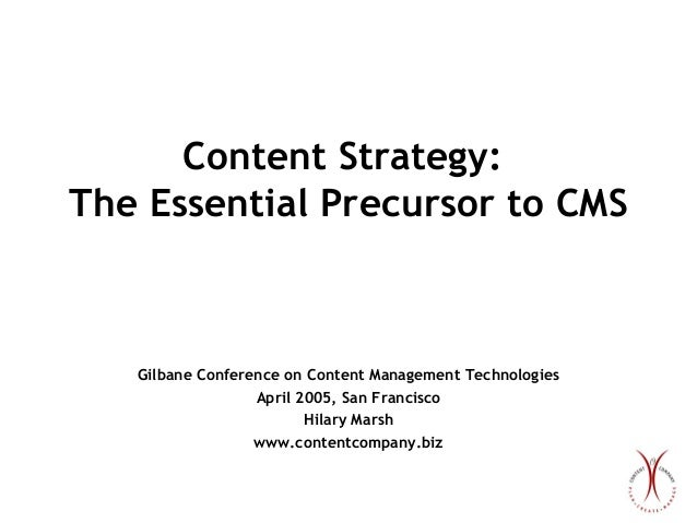 Content Strategy: The Essential Precursor to CMS  Gilbane Conference on Content Management Technologies April 2005, San Fr...