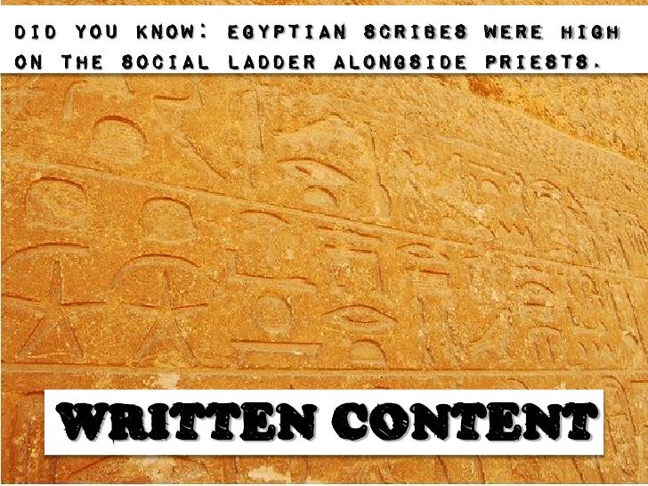 Did you know: Egyptian scribes were highon the social ladder alongside priests.  WRITTEN CONTENT