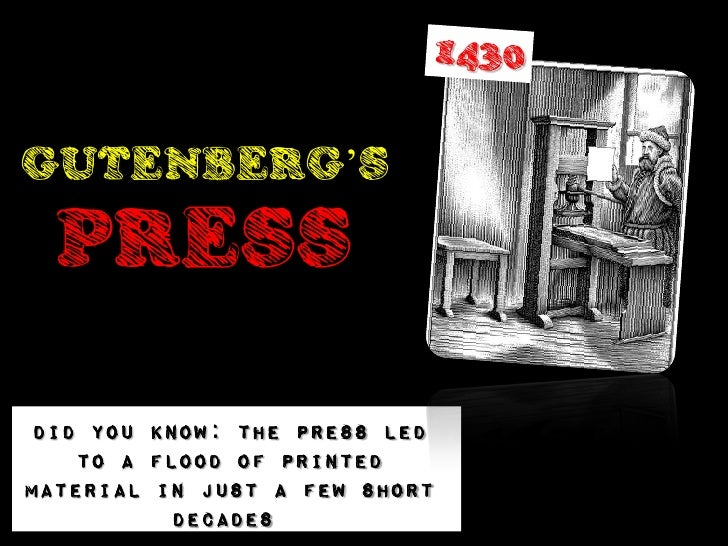 GUTENBERG'S  PRESS Did you know: The Press led    to a flood of printedmaterial in just a few short           decades