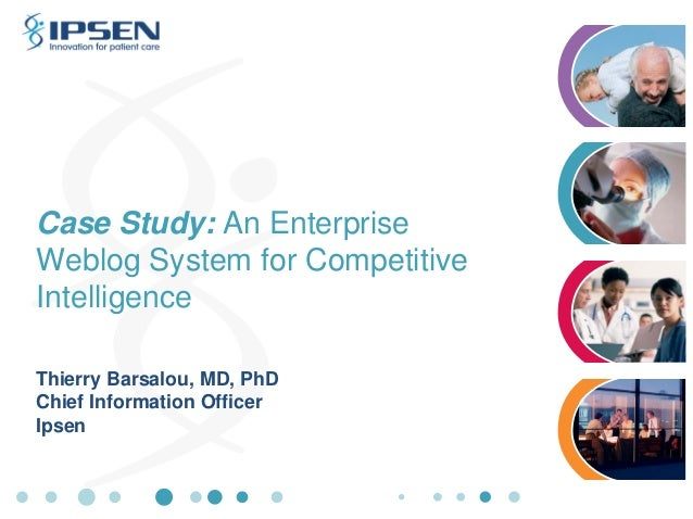 Case Study: An Enterprise Weblog System for Competitive Intelligence Thierry Barsalou, MD, PhD Chief Information Officer I...