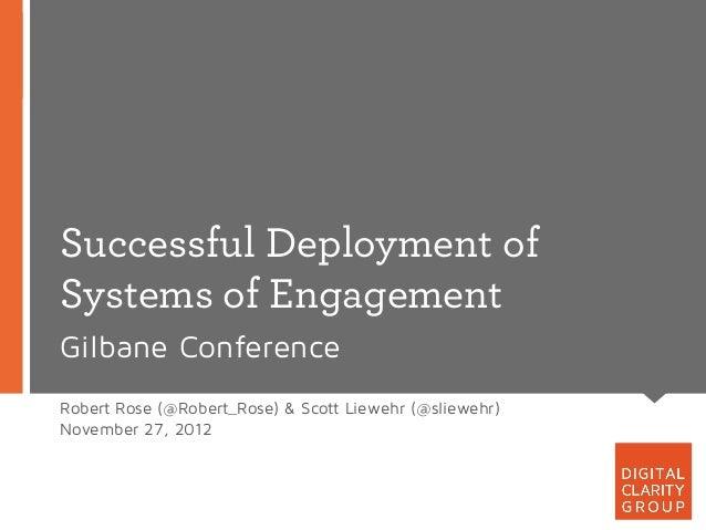 Successful Deployment ofSystems of EngagementGilbane ConferenceRobert Rose (@Robert_Rose) & Scott Liewehr (@sliewehr)Novem...