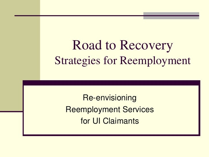 Road to RecoveryStrategies for Reemployment      Re-envisioning  Reemployment Services     for UI Claimants