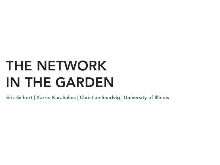 THE NETWORK IN THE GARDEN Eric Gilbert | Karrie Karahalios | Christian Sandvig | University of Illinois