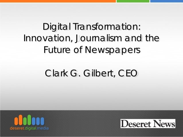 Digital Transformation: Innovation, Journalism and the Future of Newspapers Clark G. Gilbert, CEO