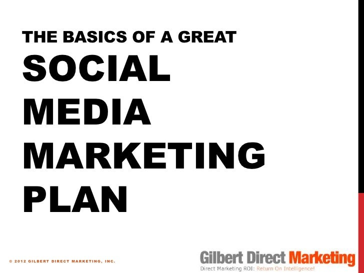 THE BASICS OF A GREAT    SOCIAL    MEDIA    MARKETING    PLAN© 2012 GILBERT DIRECT MARKETING, INC.