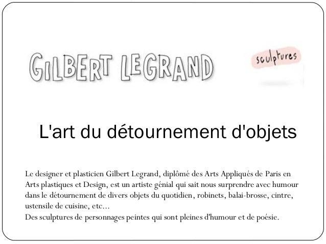 L'art du détournement d'objets Le designer et plasticien Gilbert Legrand, diplômé des Arts Appliqués de Paris en Arts plas...
