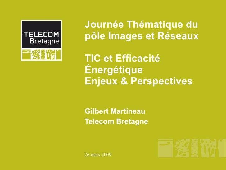 Journée Thématique du pôle Images et Réseaux  TIC et Efficacité Énergétique  Enjeux & Perspectives Gilbert Martineau Telec...