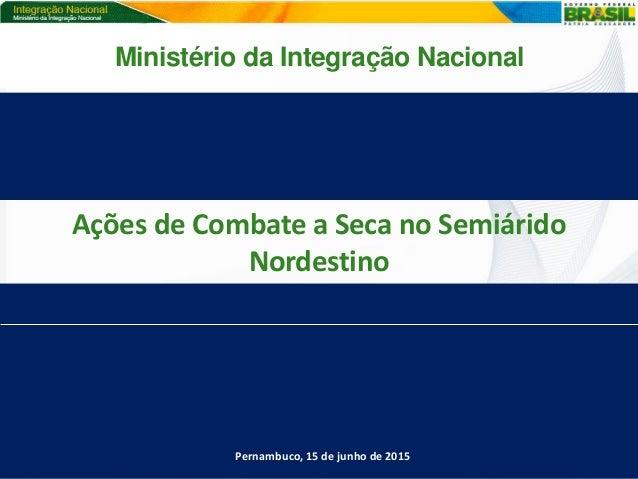Ações de Combate a Seca no Semiárido Nordestino Pernambuco, 15 de junho de 2015 Ministério da Integração Nacional