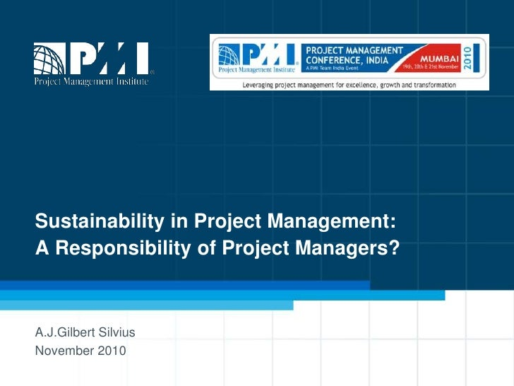 Sustainability in Project Management:A Responsibility of Project Managers? <br />A.J.Gilbert Silvius<br />November 2010<br />