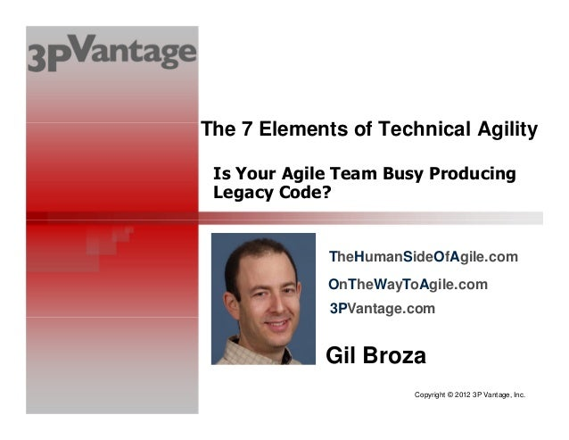 Copyright © 2012 3P Vantage, Inc. Is Your Agile Team Busy Producing Legacy Code? Gil Broza The 7 Elements of Technical Agi...