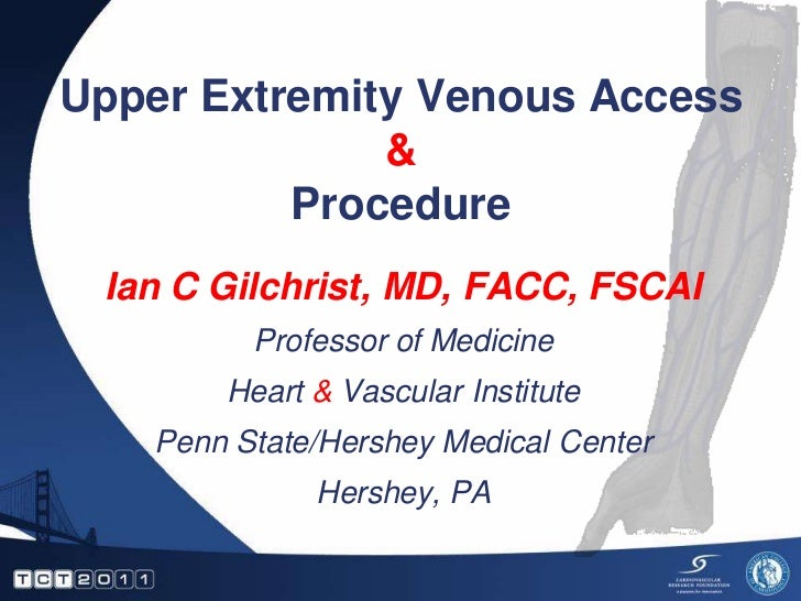 Upper Extremity Venous Access              &          Procedure Ian C Gilchrist, MD, FACC, FSCAI          Professor of Med...