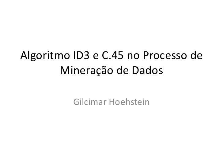 Algoritmo ID3 e C.45 no Processo de        Mineração de Dados          Gilcimar Hoehstein