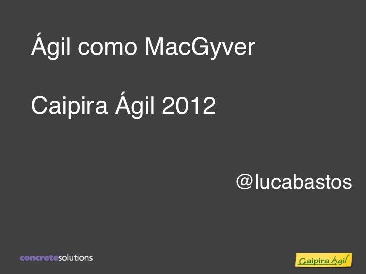 Ágil como MacGyverCaipira Ágil 2012                    @lucabastos