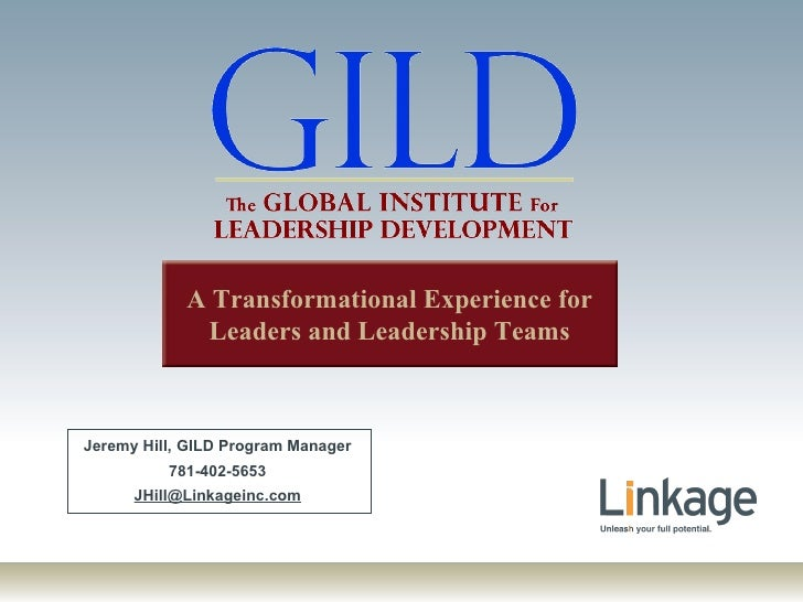 Jeremy Hill, GILD Program Manager 781-402-5653 [email_address] A Transformational Experience for Leaders and Leadership Te...