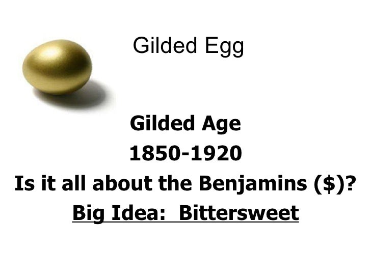 Gilded Egg Gilded Age 1850-1920 Is it all about the Benjamins ($)? Big Idea:  Bittersweet
