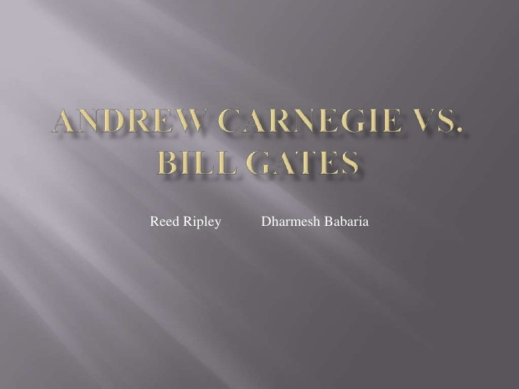 Andrew Carnegie vs. Bill Gates<br />Reed Ripley           DharmeshBabaria<br />