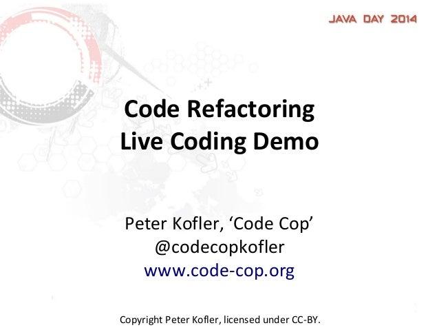 Code Refactoring Live Coding Demo Peter Kofler, 'Code Cop' @codecopkofler www.code-cop.org Copyright Peter Kofler, license...