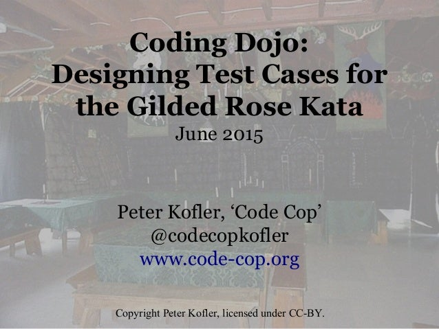Coding Dojo: Designing Test Cases for the Gilded Rose Kata June 2015 Peter Kofler, 'Code Cop' @codecopkofler www.code-cop....