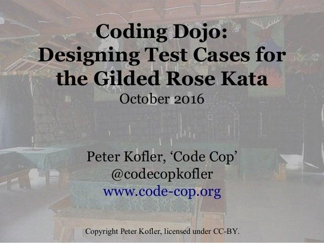 Coding Dojo: Designing Test Cases for the Gilded Rose Kata October 2016 Peter Kofler, 'Code Cop' @codecopkofler www.code-c...