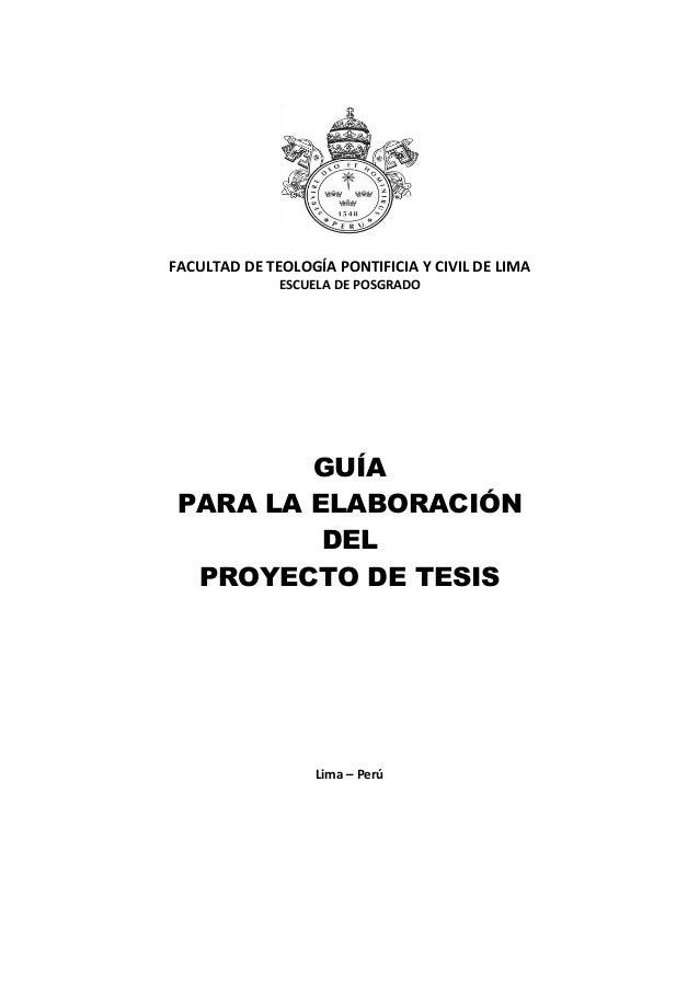 FACULTAD DE TEOLOGÍA PONTIFICIA Y CIVIL DE LIMA ESCUELA DE POSGRADO GUÍA PARA LA ELABORACIÓN DEL PROYECTO DE TESIS Lima – ...