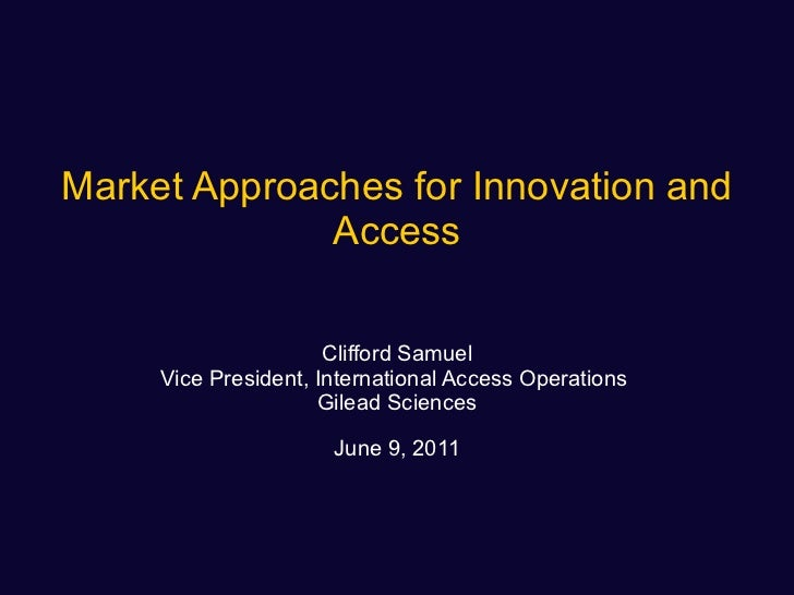 Market Approaches for Innovation and Access Clifford Samuel Vice President, International Access Operations  Gilead Scienc...