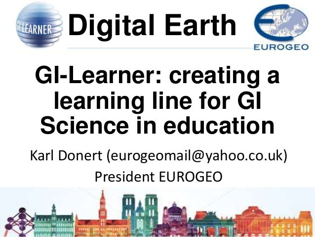 http://www.gilearner.eu Digital Earth GI-Learner: creating a learning line for GI Science in education Karl Donert (euroge...