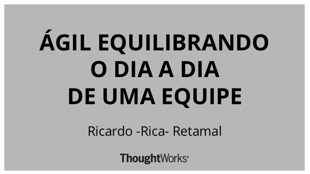 ÁGIL EQUILIBRANDO O DIA A DIA DE UMA EQUIPE Ricardo -Rica- Retamal