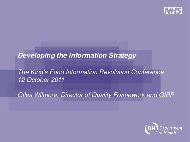 Developing the Information StrategyThe King's Fund Information Revolution Conference12 October 2011Giles Wilmore, Director...