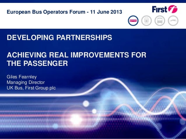Page 1DEVELOPING PARTNERSHIPSACHIEVING REAL IMPROVEMENTS FORTHE PASSENGERGiles FearnleyManaging DirectorUK Bus, First Grou...