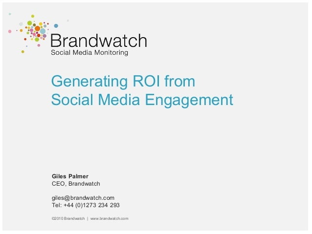 Generating ROI from Social Media Engagement Giles Palmer CEO, Brandwatch giles@brandwatch.com Tel: +44 (0)1273 234 293 ©20...