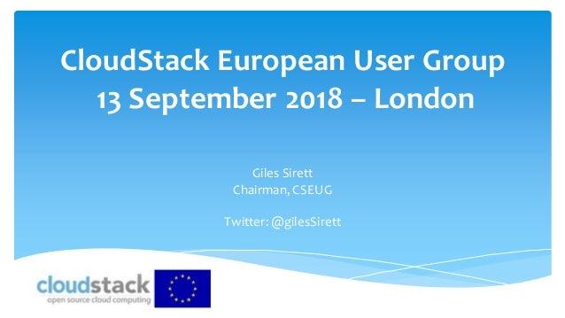 CloudStack European User Group 13 September 2018 – London Giles Sirett Chairman, CSEUG Twitter:@gilesSirett