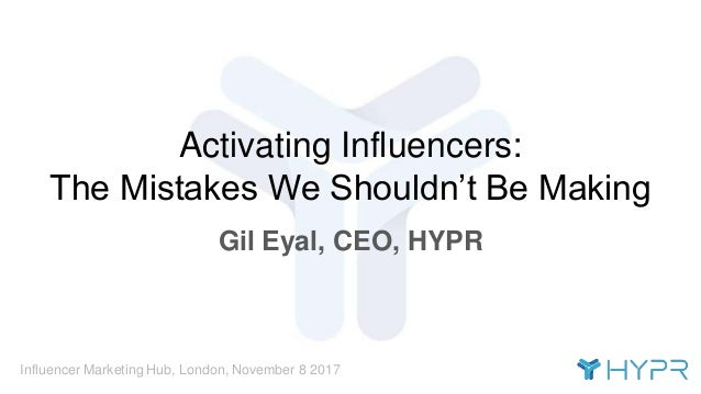 Influencer Marketing Hub, London, November 8 2017 Activating Influencers: The Mistakes We Shouldn't Be Making Gil Eyal, CE...