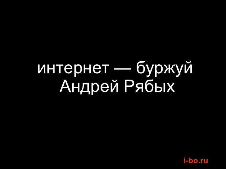 <ul><li>интернет — буржуй  </li></ul><ul><li>Андрей Рябых </li></ul>