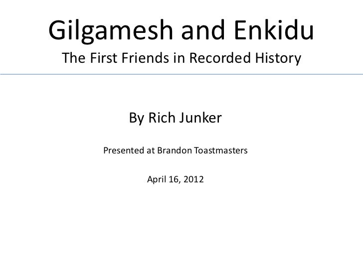 Gilgamesh and Enkidu The First Friends in Recorded History            By Rich Junker       Presented at Brandon Toastmaste...