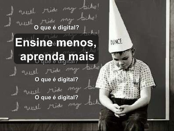 O que é digital?  O que é digital?  O que é digital?  O que é digital?  O que é digital?  Ensine menos,  aprenda mais