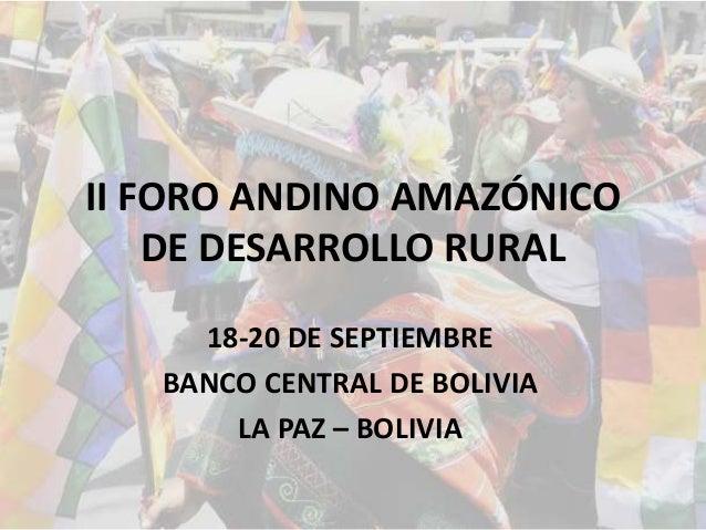 II FORO ANDINO AMAZÓNICO DE DESARROLLO RURAL 18-20 DE SEPTIEMBRE BANCO CENTRAL DE BOLIVIA LA PAZ – BOLIVIA