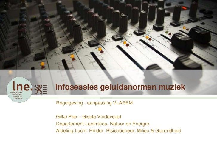 Infosessies geluidsnormen muziekRegelgeving - aanpassing VLAREMGilke Pée – Gisela VindevogelDepartement Leefmilieu, Natuur...