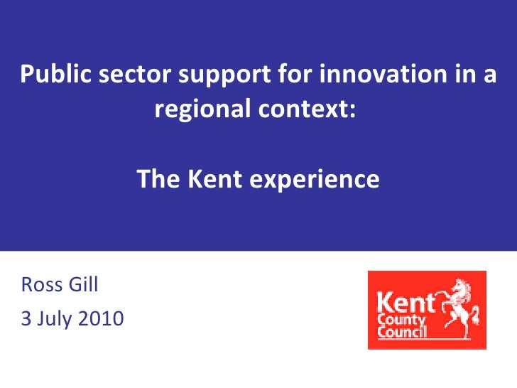 Public sector support for innovation in a regional context:  The Kent experience Ross Gill 3 July 2010