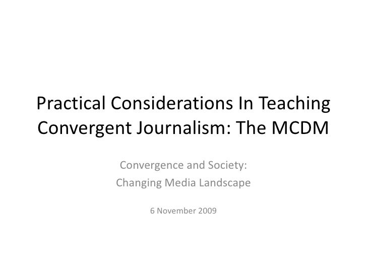 Practical Considerations In Teaching Convergent Journalism: The MCDM<br />Convergence and Society:<br />Changing Media Lan...