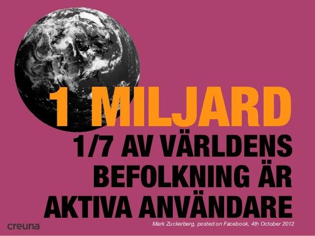 1 MILJARD  1/7 AV VÄRLDENS   BEFOLKNING ÄRAKTIVA ANVÄNDARE       Mark Zuckerberg, posted on Facebook, 4th October 2012