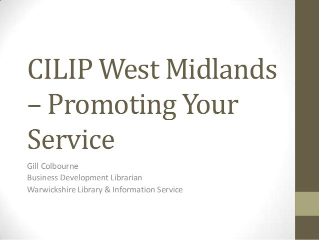 CILIP West Midlands– Promoting YourServiceGill ColbourneBusiness Development LibrarianWarwickshire Library & Information S...