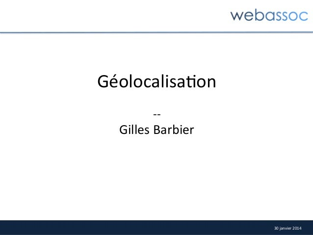 Géolocalisa4on      -‐-‐    Gilles  Barbier    30  janvier  2014