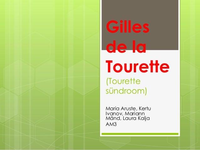Gillesde laTourette(Tourettesündroom)Maria Aruste, KertuIvanov, MariannMänd, Laura KaljaAM3