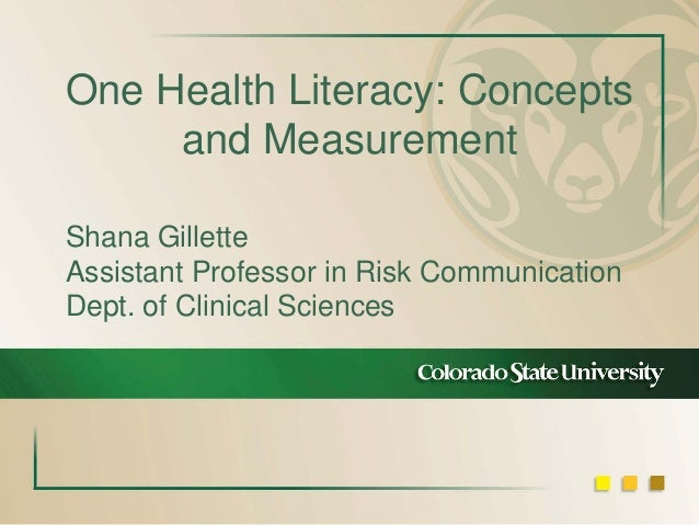 One Health Literacy: Concepts and Measurement Shana Gillette Assistant Professor in Risk Communication Dept. of Clinical S...